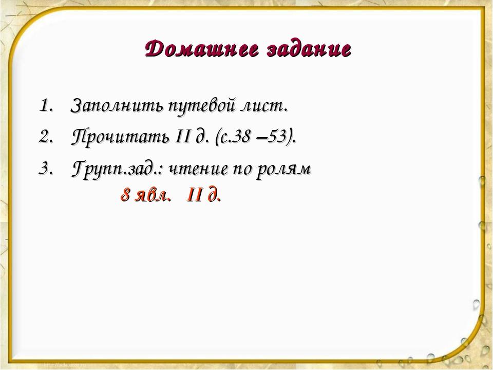 Домашнее задание Заполнить путевой лист. Прочитать II д. (с.38 –53). Групп.за...