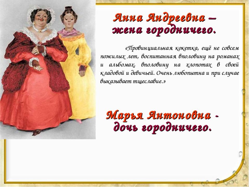Анна Андреевна – жена городничего. «Провинциальная кокетка, ещё не совсем по...