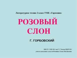 Литературное чтение 2 класс УМК «Гармония» РОЗОВЫЙ СЛОН Г. ГОРБОВСКИЙ МБОУ С