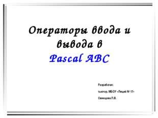 Операторы ввода и вывода в Pascal ABC Разработал: тьютор, МБОУ «Лицей № 17» С