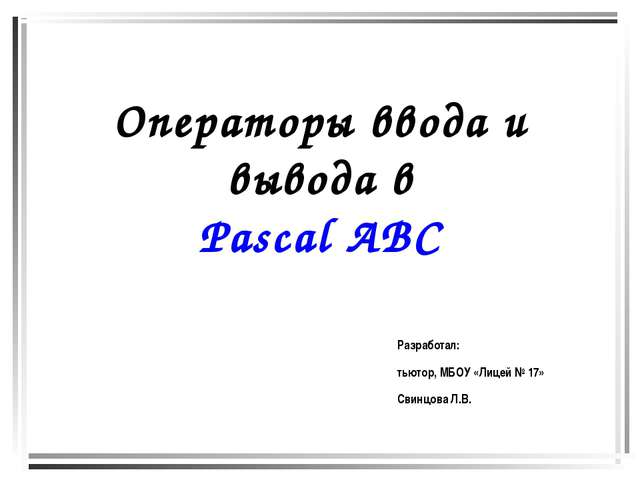 Операторы ввода и вывода в Pascal ABC Разработал: тьютор, МБОУ «Лицей № 17» С...