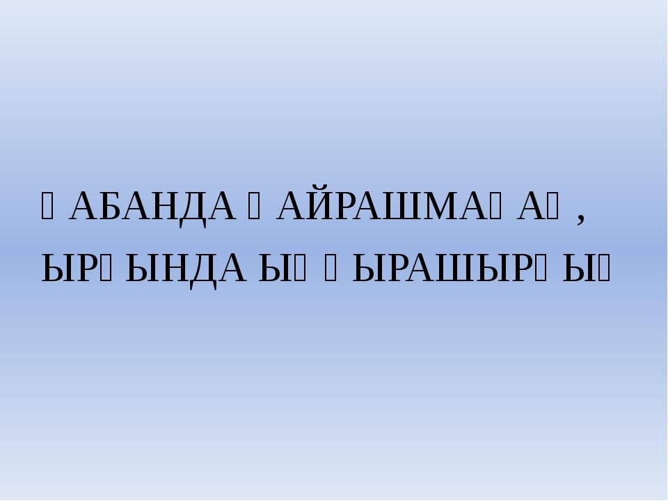 ҺАБАНДА ҺАЙРАШМАҺАҢ, ЫРҘЫНДА ЫҢҒЫРАШЫРҺЫҢ