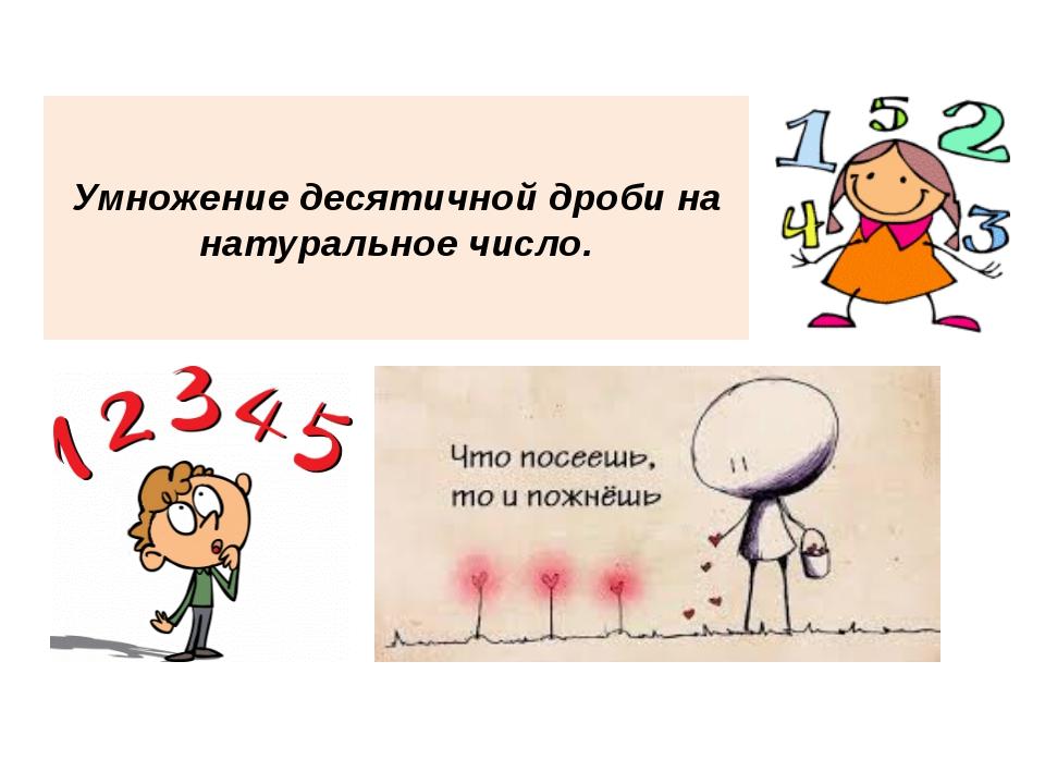 Умножение десятичной дроби на натуральное число.
