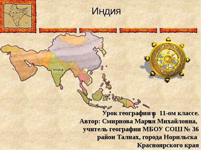 Индия Урок географии в 11-ом классе. Автор: Смирнова Мария Михайловна, учител...