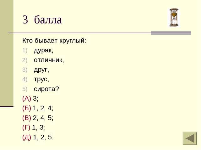 3 балла Кто бывает круглый: дурак, отличник, друг, трус, сирота? (А) 3; (Б) 1...