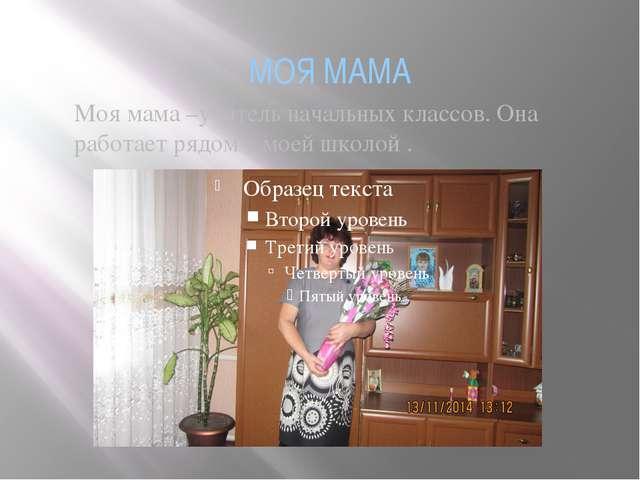 МОЯ МАМА Моя мама –учитель начальных классов. Она работает рядом с моей школо...