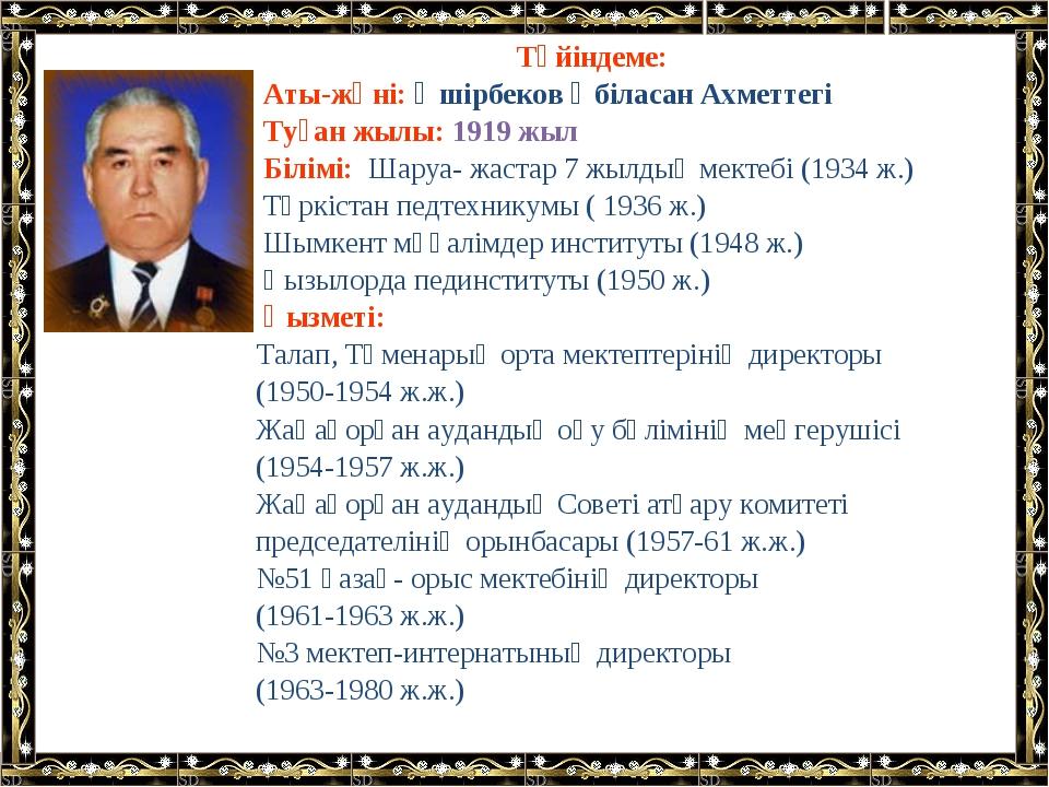 Түйіндеме: Аты-жөні: Әшірбеков Әбіласан Ахметтегі Туған жылы: 1919 жыл Білімі...