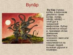 Вупăр Ву́бар (чуваш. вупăр, в верховом диалекте также вопăр, лопăр, лăпăр, вă