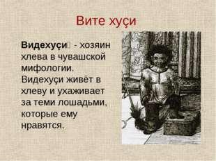 Вите хуçи Видехуçи́ - хозяин хлева в чувашской мифологии. Видехуçи живёт в хл