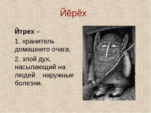 Йĕрĕх Йтрех – 1. хранитель домашнего очага; 2. злой дух, насылающий на людей