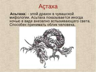 Аçтаха Асьтаха́ - злой дракон в чувашской мифологии. Асьтаха показывается ино
