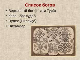 Список богов Верховный бог (Ҫӳлти Турă) Кепе - бог судеб Пулех (Пӳлĕхçĕ) Пиха