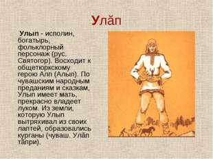 Улăп Улып - исполин, богатырь, фольклорный персонаж (рус. Святогор). Восходит