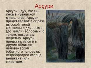 Арçури Арçури - дух, хозяин леса в чувашской мифологии. Арçури представляют в