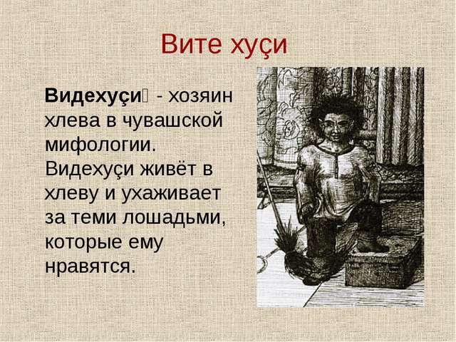 Вите хуçи Видехуçи́ - хозяин хлева в чувашской мифологии. Видехуçи живёт в хл...