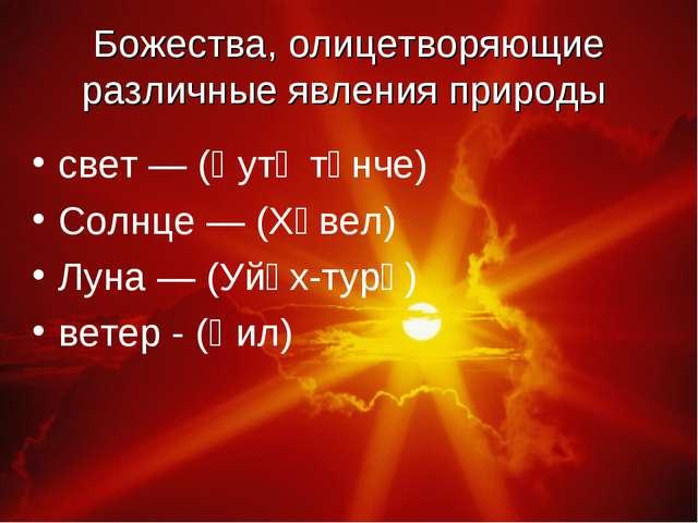 Божества, олицетворяющие различные явления природы свет — (Ҫутӑ тӗнче) Солнце...
