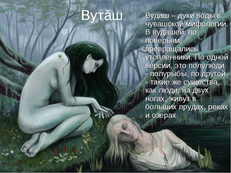 Вутăш Вудаш – духи воды в чувашской мифологии. В вудашей, по поверьям, превра...