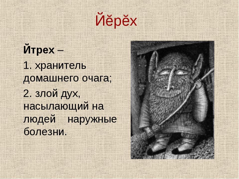 Йĕрĕх Йтрех – 1. хранитель домашнего очага; 2. злой дух, насылающий на людей...