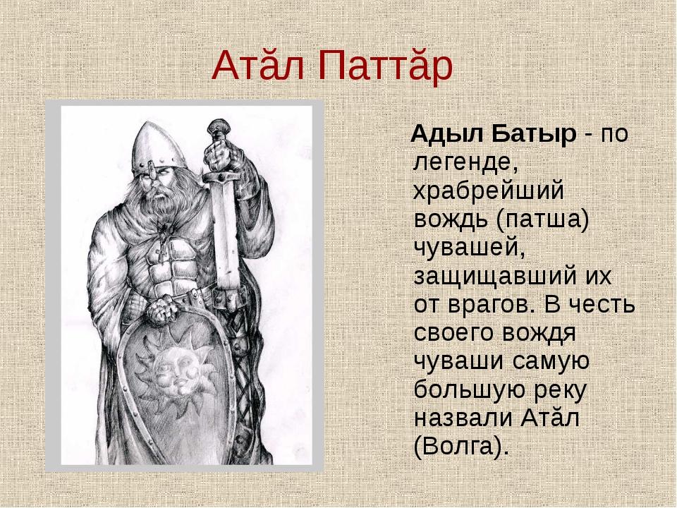 Атăл Паттăр Адыл Батыр - по легенде, храбрейший вождь (патша) чувашей, защища...