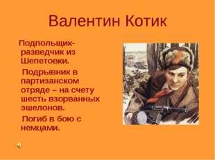 Валентин Котик Подпольщик-разведчик из Шепетовки. Подрывник в партизанском от