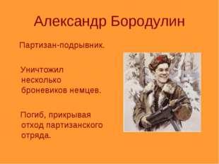 Александр Бородулин Партизан-подрывник. Уничтожил несколько броневиков немцев