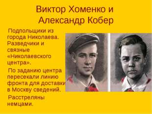 Виктор Хоменко и Александр Кобер Подпольщики из города Николаева. Разведчики