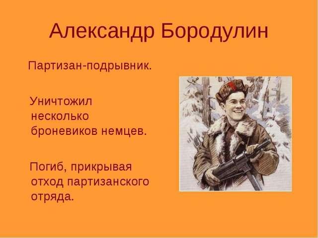 Александр Бородулин Партизан-подрывник. Уничтожил несколько броневиков немцев...
