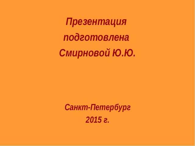 Презентация подготовлена Смирновой Ю.Ю. Санкт-Петербург 2015 г.