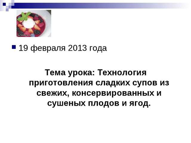 19 февраля 2013 года Тема урока: Технология приготовления сладких супов из св...