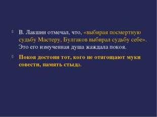 В. Лакшин отмечал, что, «выбирая посмертную судьбу Мастеру, Булгаков выбирал