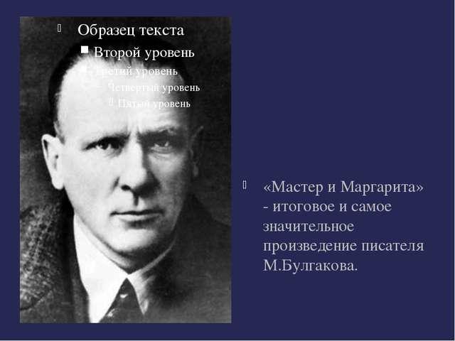«Мастер и Маргарита» - итоговое и самое значительное произведение писателя М...