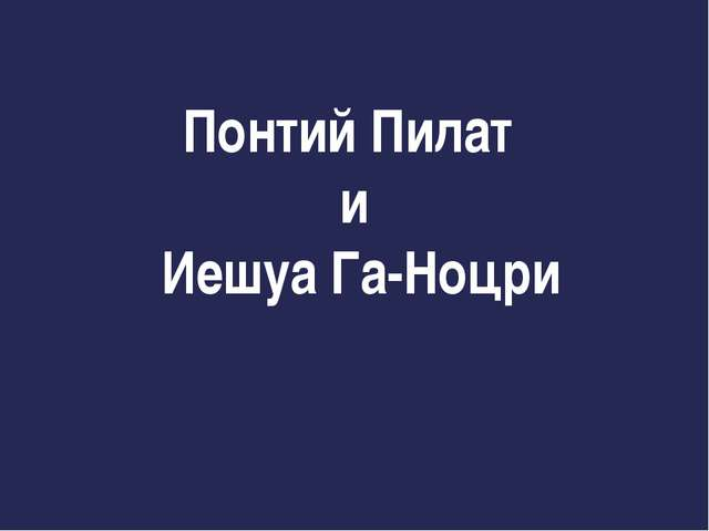 Понтий Пилат и Иешуа Га-Ноцри