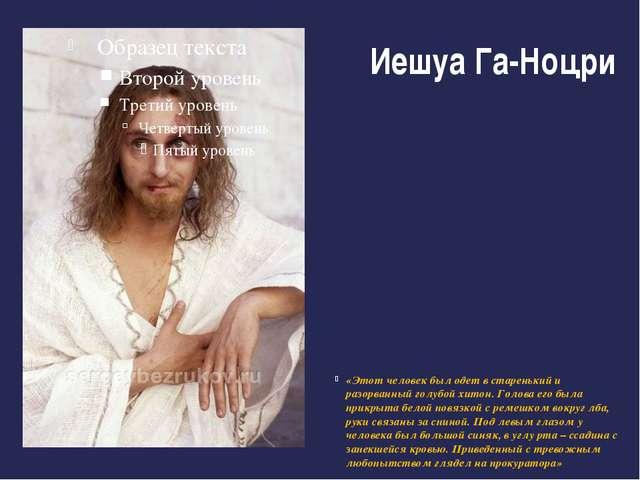Иешуа Га-Ноцри «Этот человек был одет в старенький и разорванный голубой хито...