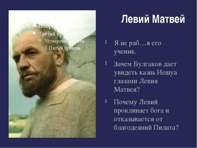 Левий Матвей Я не раб…я его ученик. Зачем Булгаков дает увидеть казнь Иешуа г...