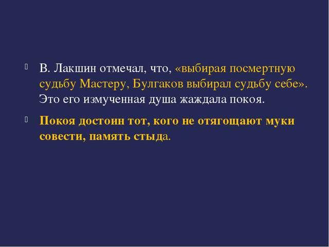 В. Лакшин отмечал, что, «выбирая посмертную судьбу Мастеру, Булгаков выбирал...