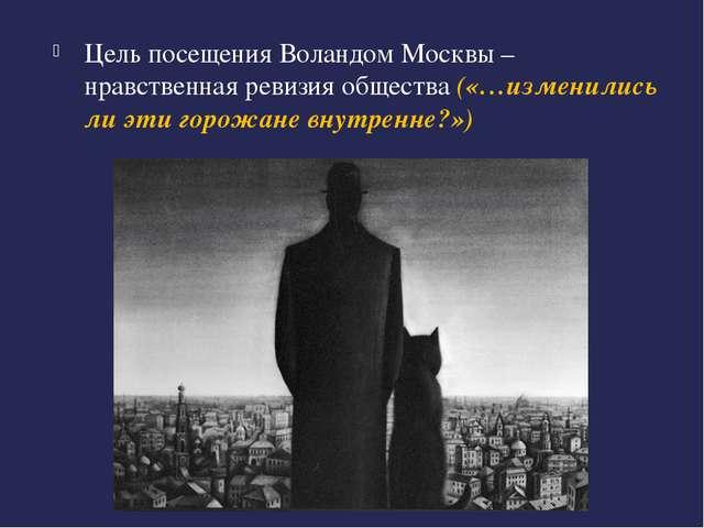 Цель посещения Воландом Москвы – нравственная ревизия общества («…изменились...