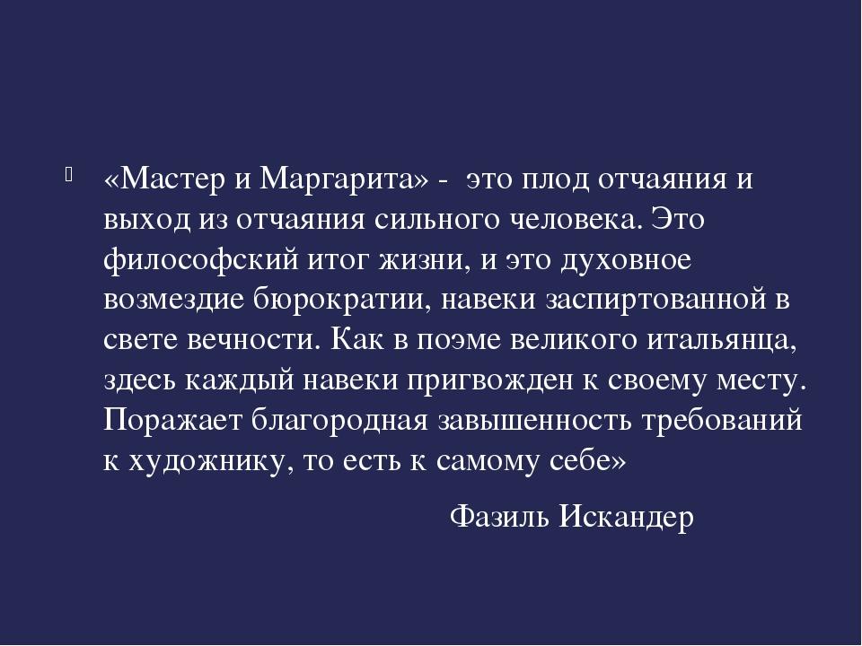 «Мастер и Маргарита» - это плод отчаяния и выход из отчаяния сильного челове...