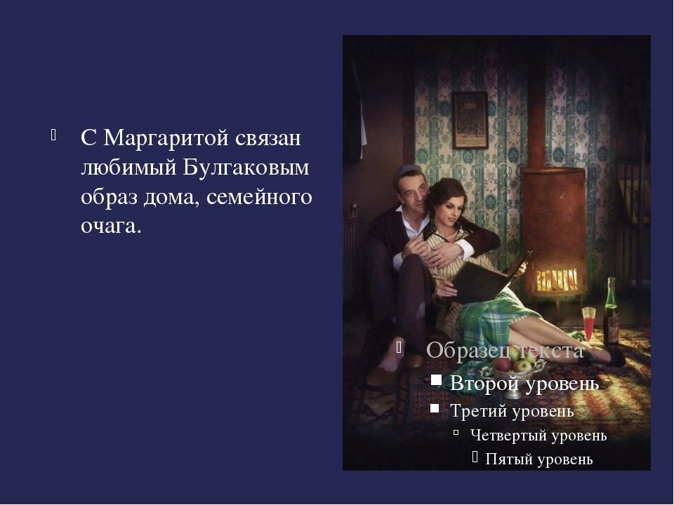 С Маргаритой связан любимый Булгаковым образ дома, семейного очага.