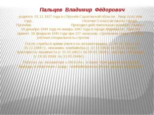 Пальцев Владимир Фёдорович родился 01.11.1927 года в г.Пугачёв Саратовской о