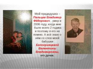 Мой прадедушка – Пальцев Владимир Фёдорович , умер в 2006 году, когда мне бы