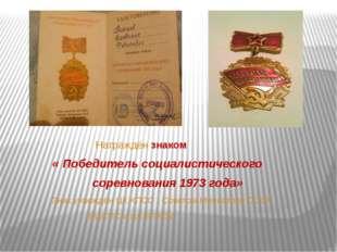 Награждён знаком « Победитель социалистического соревнования 1973 года» Знак
