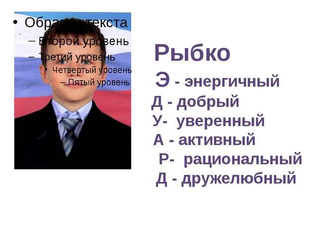 Рыбко Э - энергичный Д - добрый У- уверенный А - активный Р- рациональный Д...