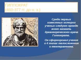 ГИППОКРАТ (460-377 гг. до н. э.) Среди первых известных истории ученых следуе
