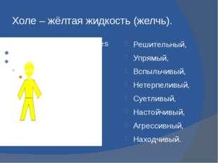 Холе – жёлтая жидкость (желчь). Решительный, Упрямый, Вспыльчивый, Нетерпелив