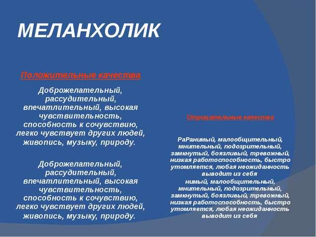 МЕЛАНХОЛИК Положительные качества Доброжелательный, рассудительный, впечатлит...