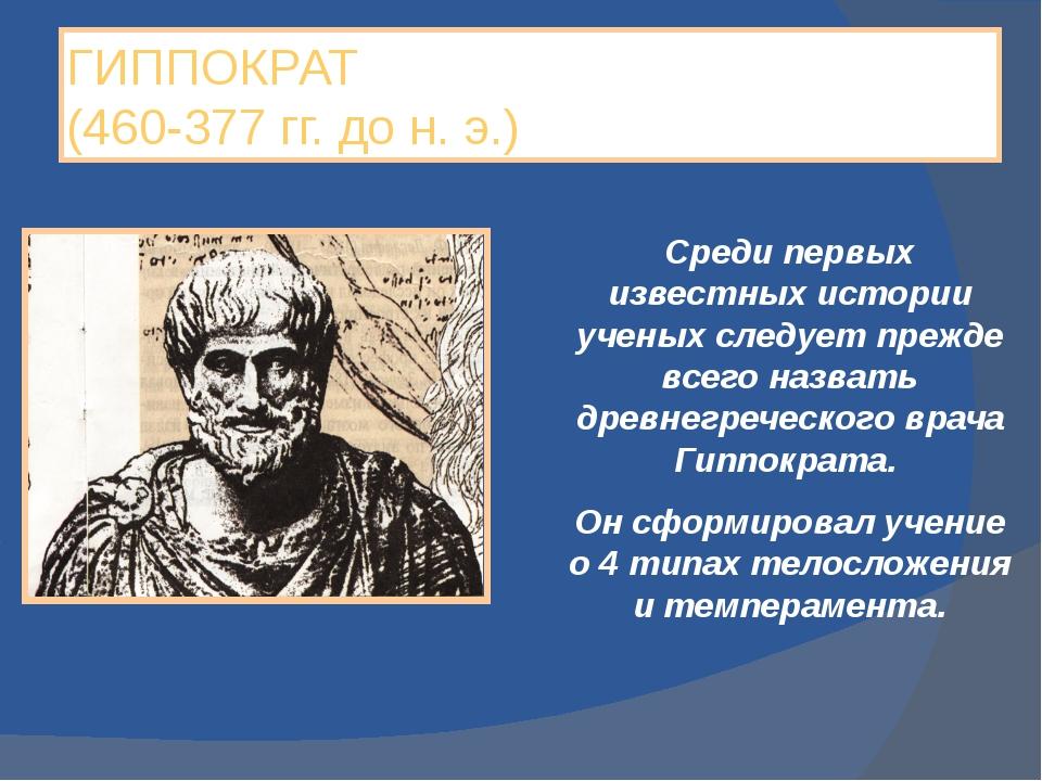 ГИППОКРАТ (460-377 гг. до н. э.) Среди первых известных истории ученых следуе...