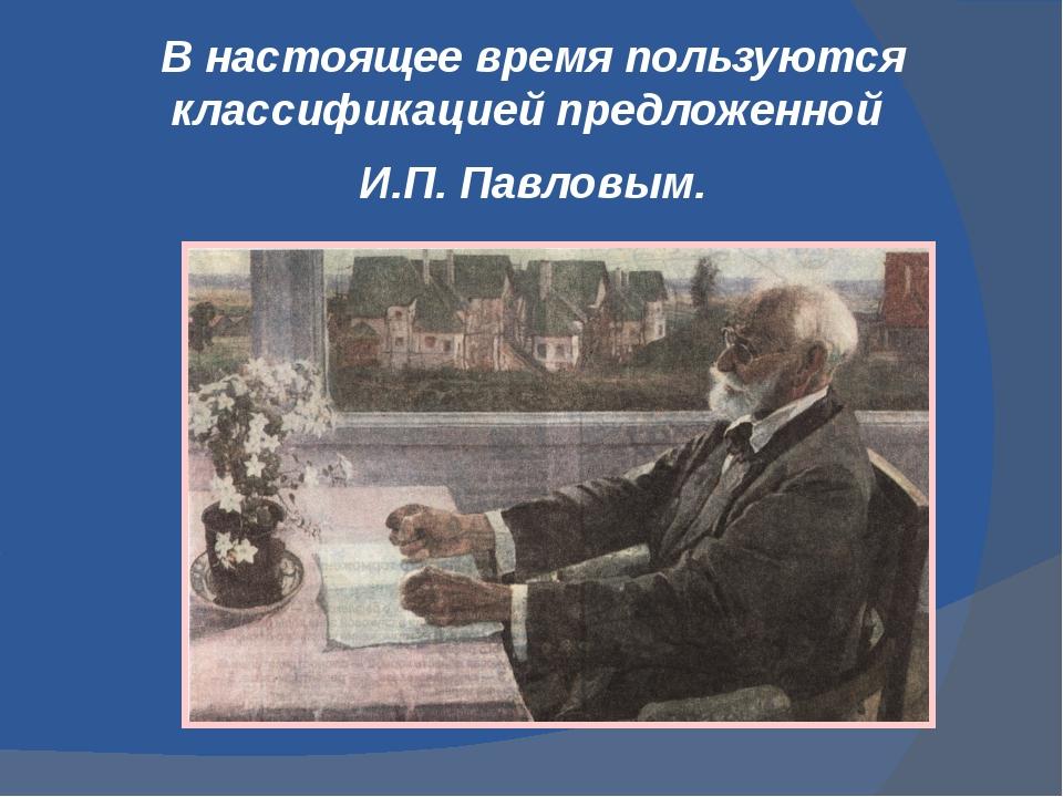 В настоящее время пользуются классификацией предложенной И.П. Павловым.