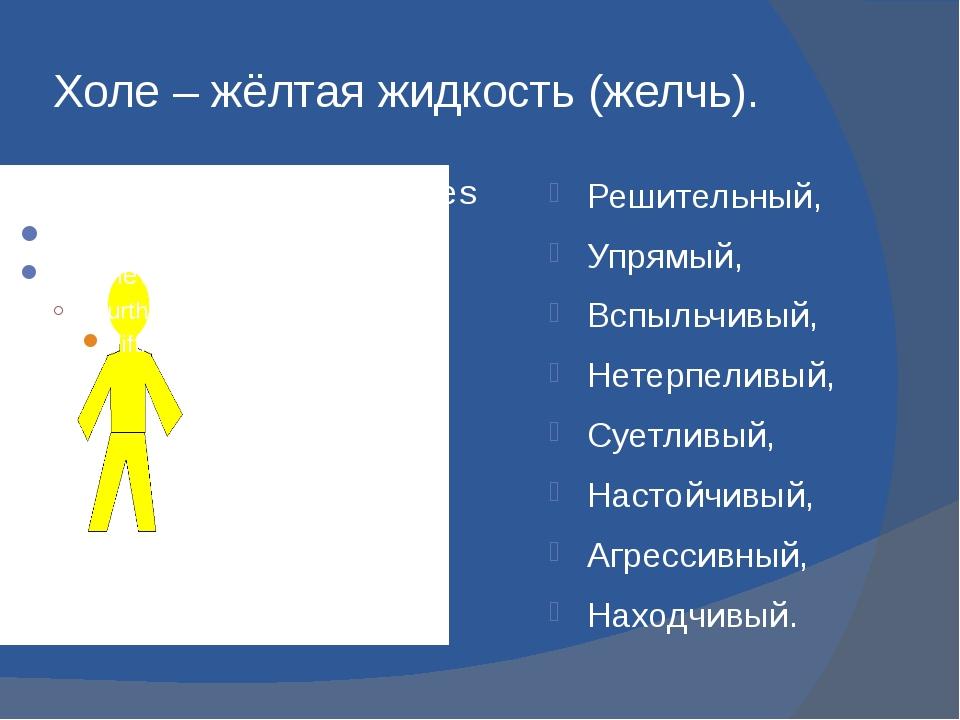 Холе – жёлтая жидкость (желчь). Решительный, Упрямый, Вспыльчивый, Нетерпелив...