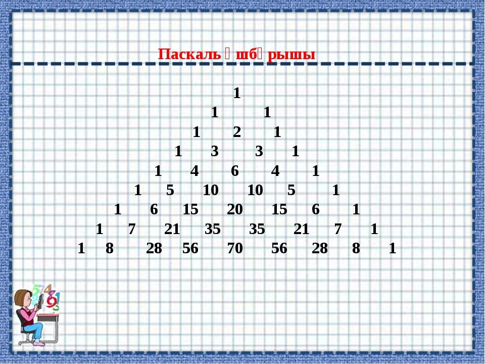Паскаль үшбұрышы 1 1 1 1 2 1 1 3 3 1 1 4 6 4 1 1 5 10 10 5 1 1 6 15 20 15 6 1...