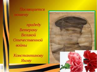 Посвящается нашему прадеду Ветерану Великой Отечественной войны Константинов